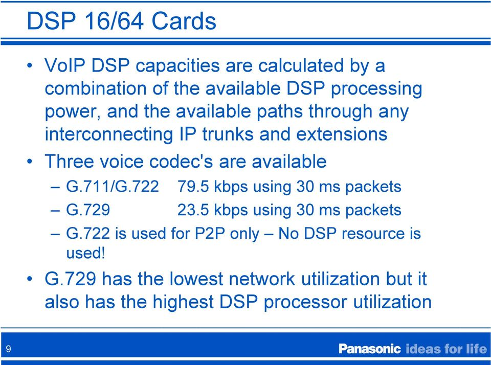 711/G.722 79.5 kbps using 30 ms packets G.729 23.5 kbps using 30 ms packets G.722 is used for P2P only No DSP resource is used!