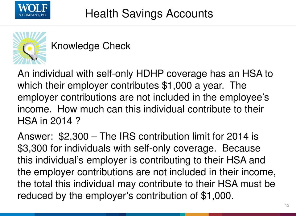Answer: $2,300 The IRS contribution limit for 2014 is $3,300 for individuals with self-only coverage.