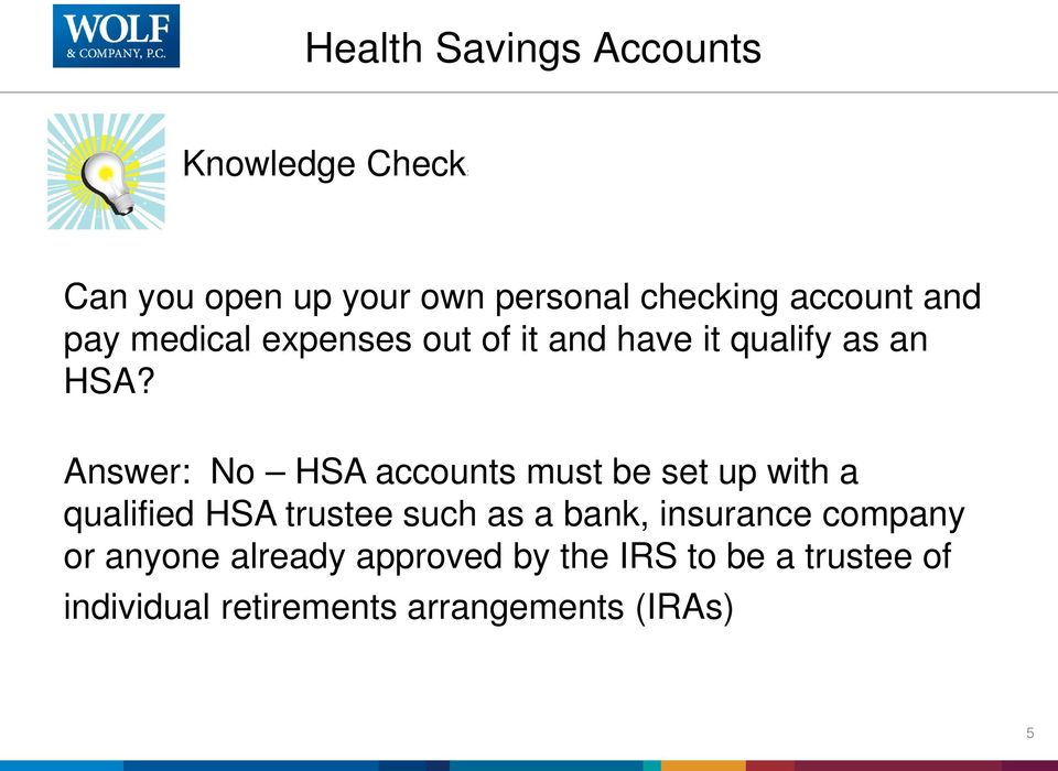 Answer: No HSA accounts must be set up with a qualified HSA trustee such as a bank,