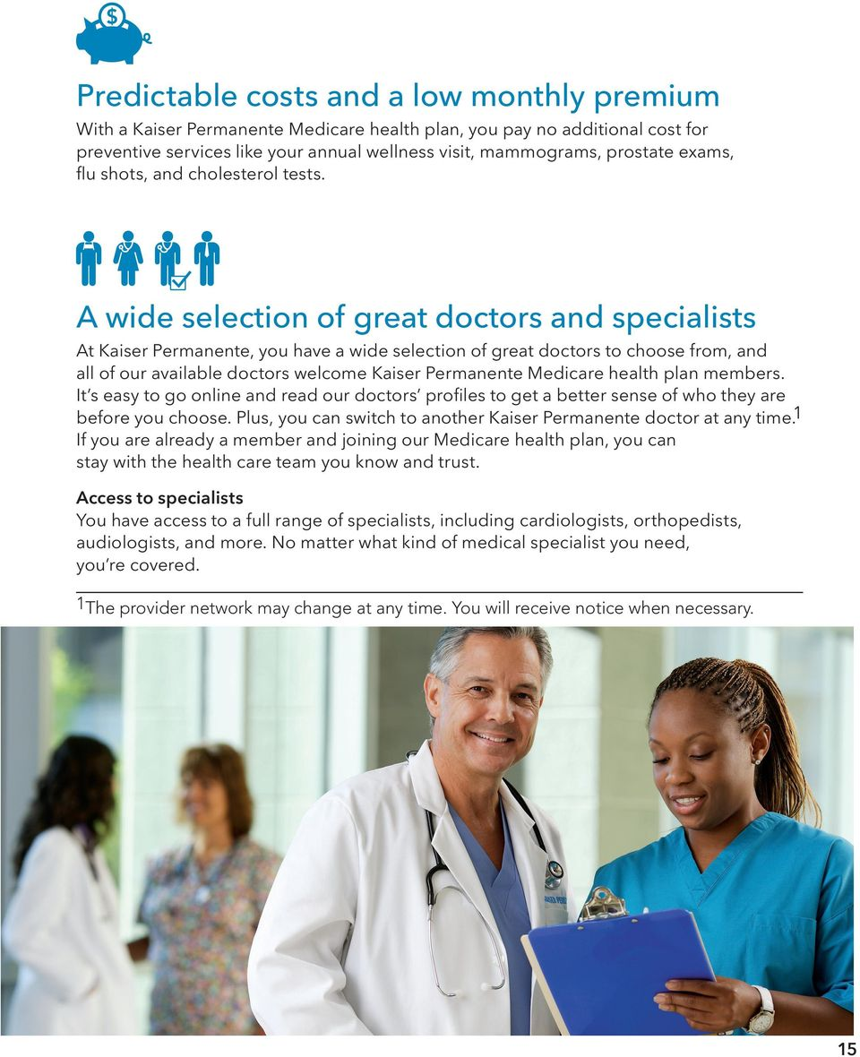 A wide selection of great doctors and specialists At Kaiser Permanente, you have a wide selection of great doctors to choose from, and all of our available doctors welcome Kaiser Permanente Medicare