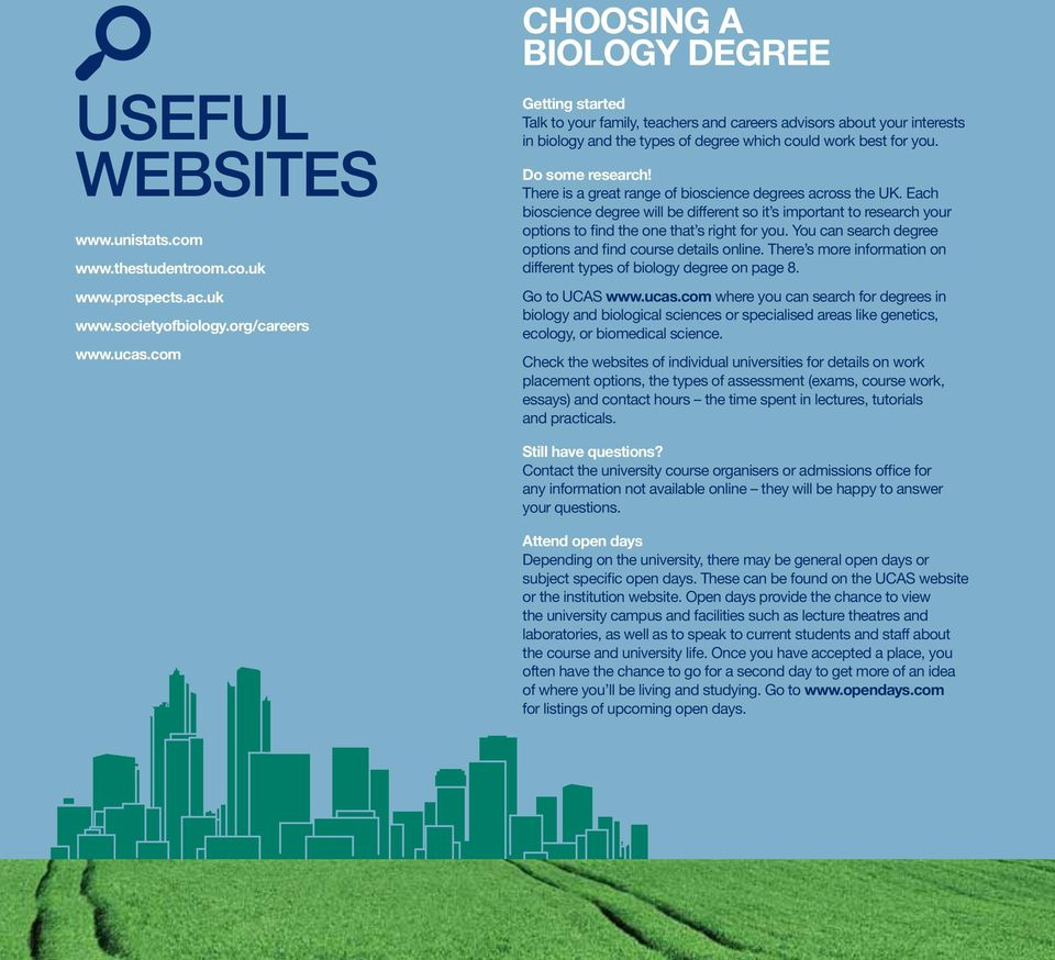 Do some research! There is a great range of bioscience degrees across the UK. Each bioscience degree will be different so it s important to research your options to find the one that s right for you.