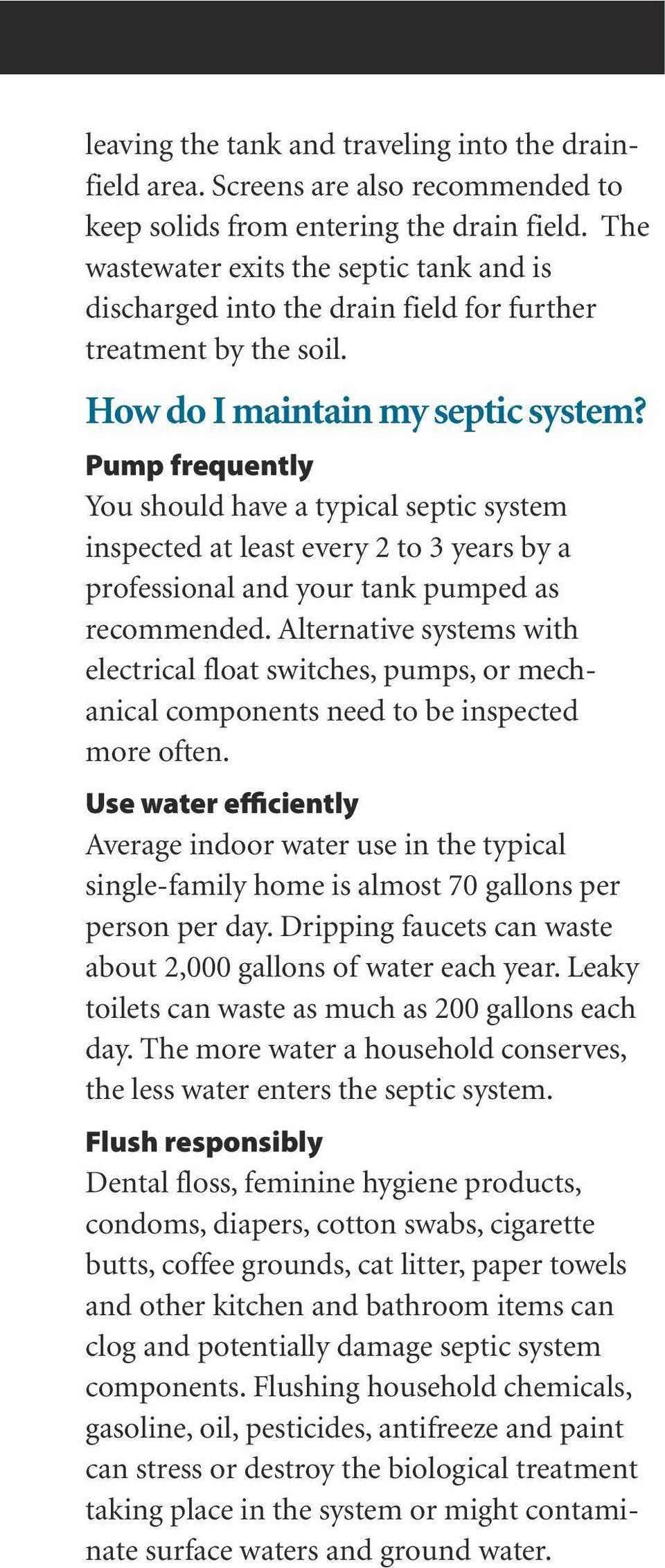 Pump frequently You should have a typical septic system inspected at least every 2 to 3 years by a professional and your tank pumped as recommended.