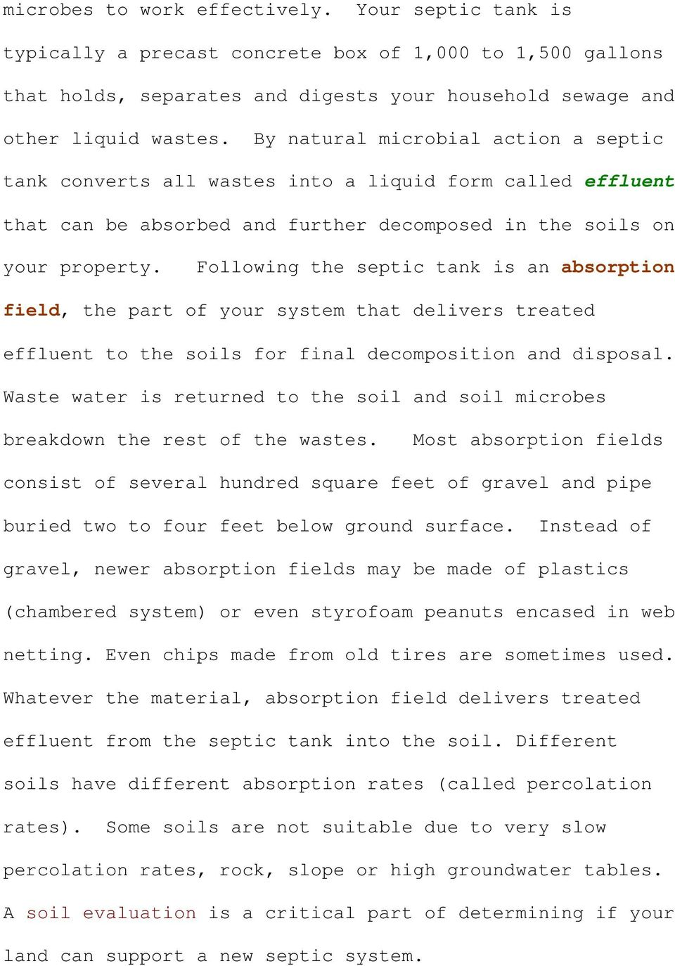 Following the septic tank is an absorption field, the part of your system that delivers treated effluent to the soils for final decomposition and disposal.