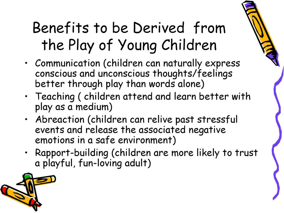 better with play as a medium) Abreaction (children can relive past stressful events and release the associated