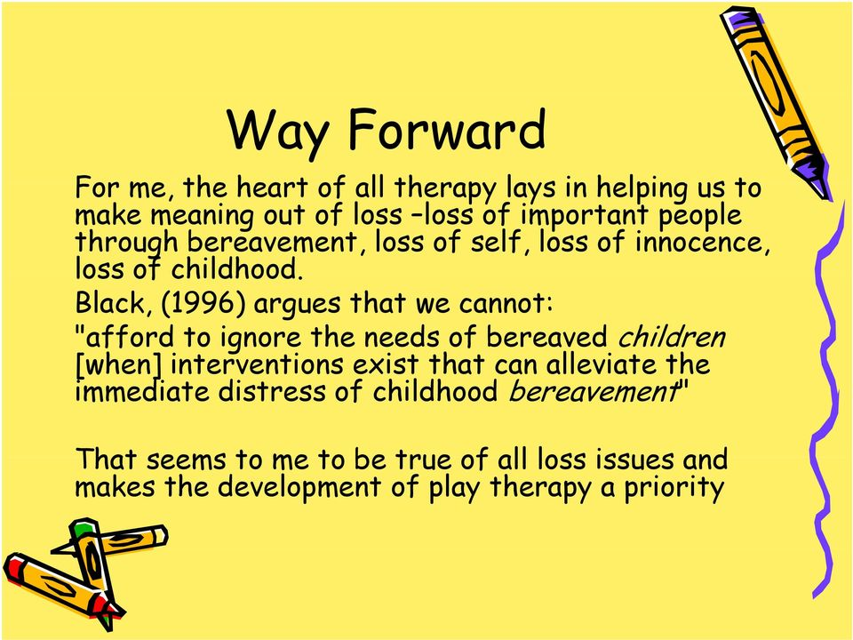 "Black, (1996) argues that we cannot: ""afford to ignore the needs of bereaved children [when] interventions exist that can"