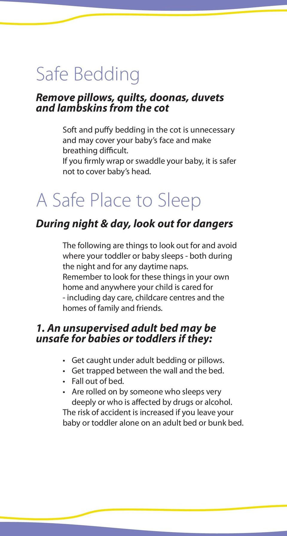 A Safe Place to Sleep During night & day, look out for dangers The following are things to look out for and avoid where your toddler or baby sleeps - both during the night and for any daytime naps.