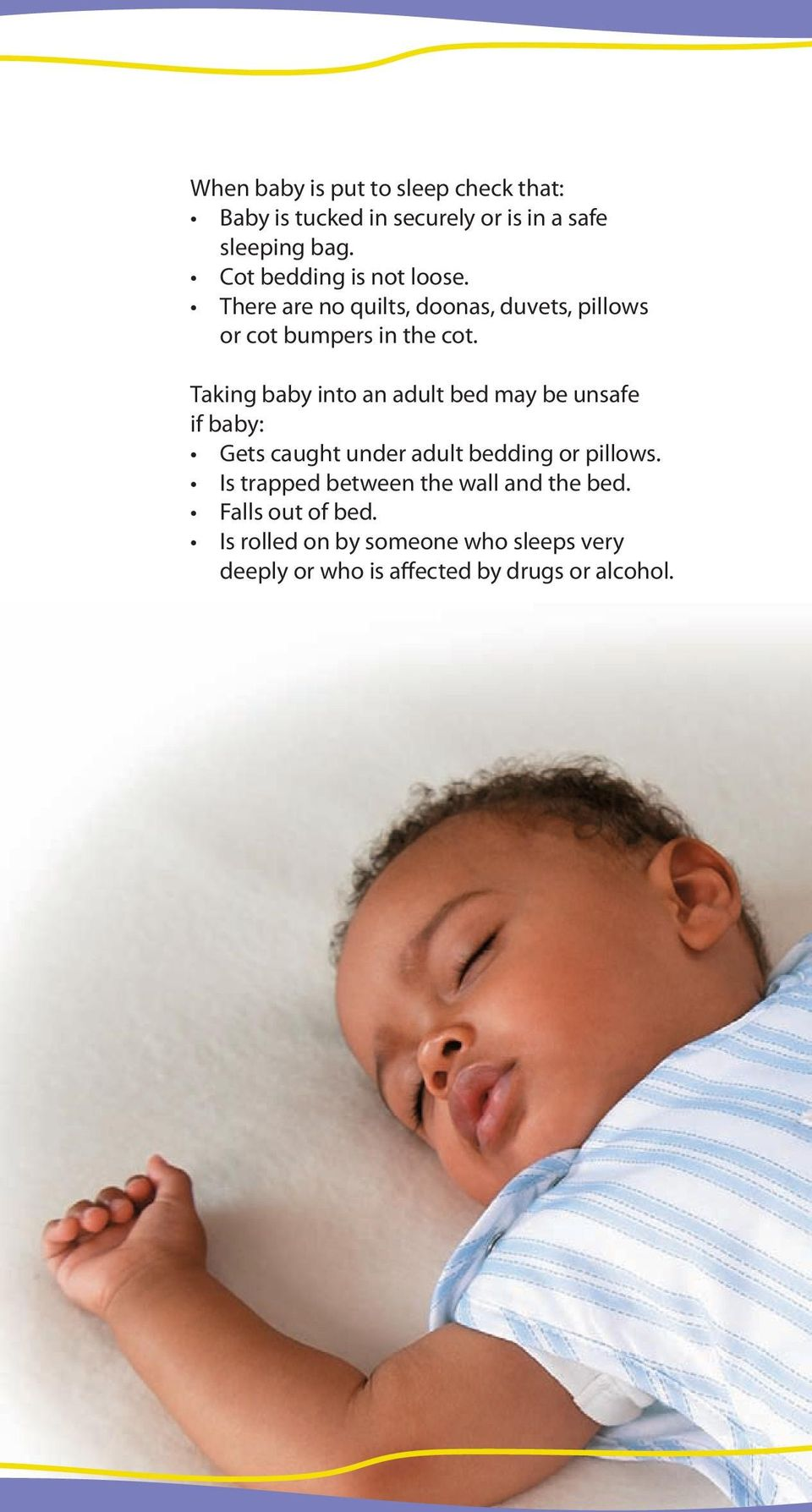 Taking baby into an adult bed may be unsafe if baby: Gets caught under adult bedding or pillows.
