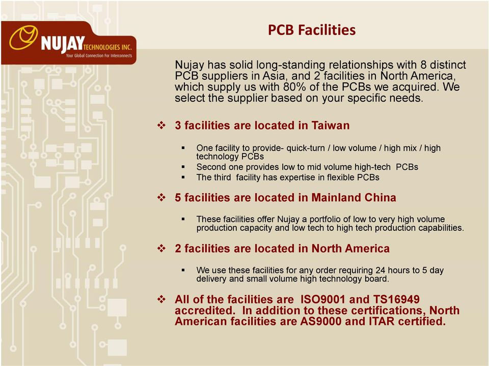 3 facilities are located in Taiwan One facility to provide- quick-turn / low volume / high mix / high technology PCBs Second one provides low to mid volume high-tech PCBs The third facility has