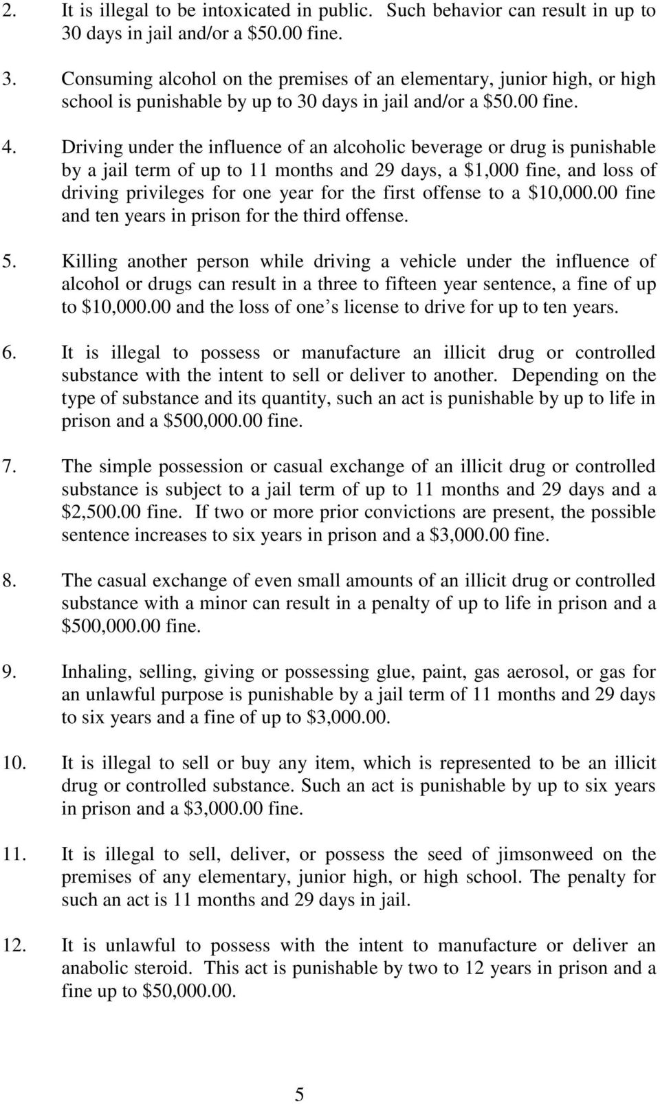 Driving under the influence of an alcoholic beverage or drug is punishable by a jail term of up to 11 months and 29 days, a $1,000 fine, and loss of driving privileges for one year for the first