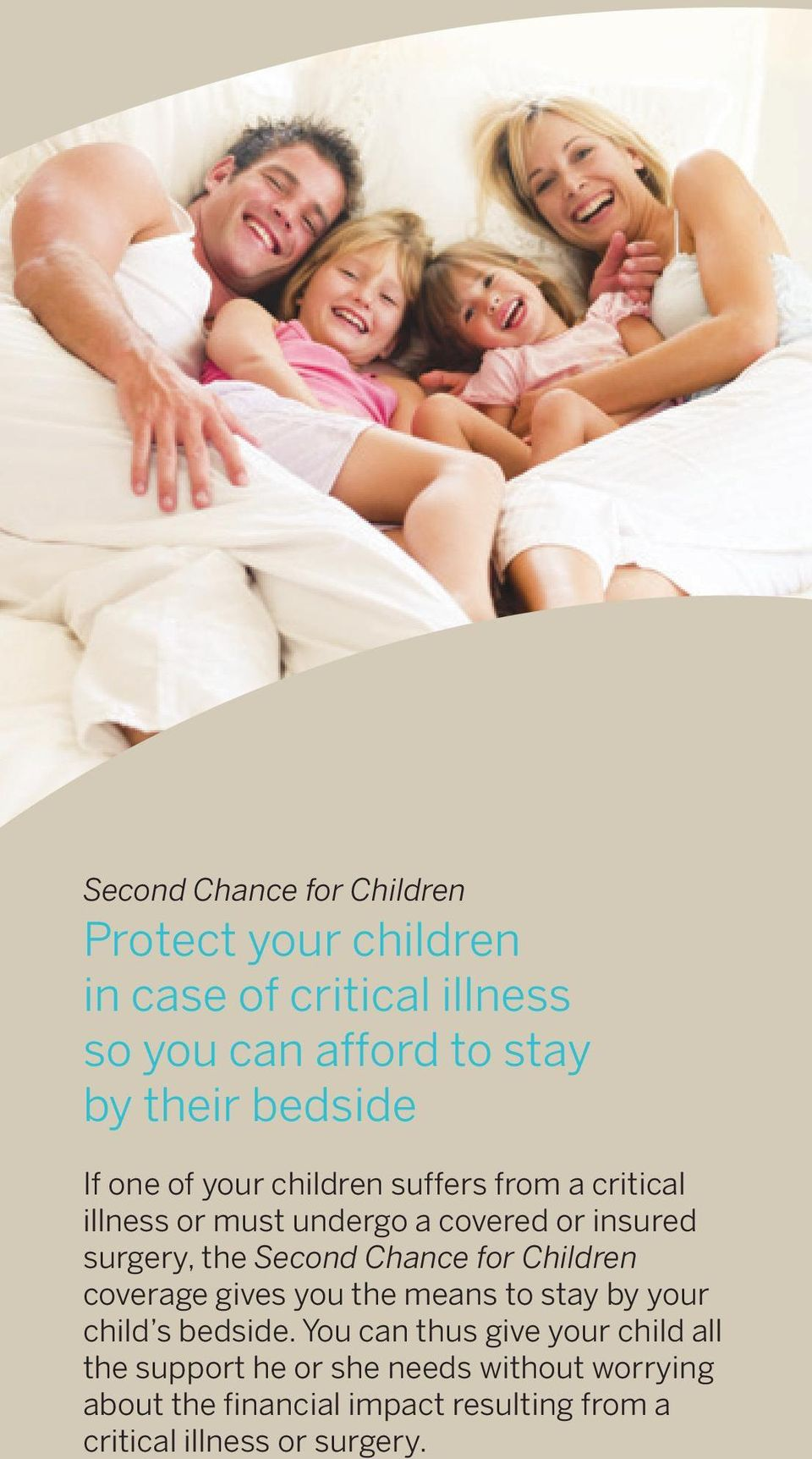 Second Chance for Children coverage gives you the means to stay by your child s bedside.
