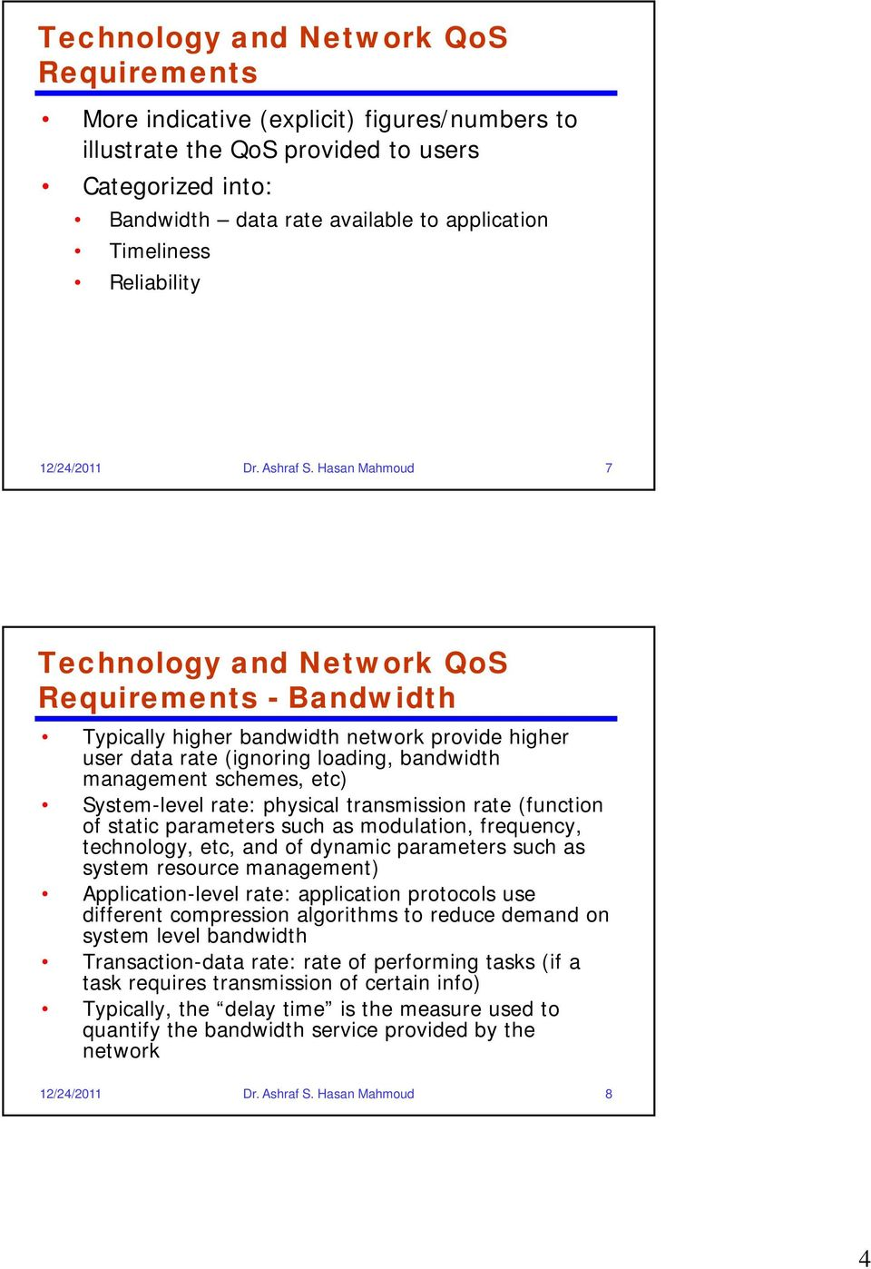 Hasan Mahmoud 7 Technology and Network QoS Requirements - Bandwidth Typically higher bandwidth network provide higher user data rate (ignoring loading, bandwidth management schemes, etc) System-level
