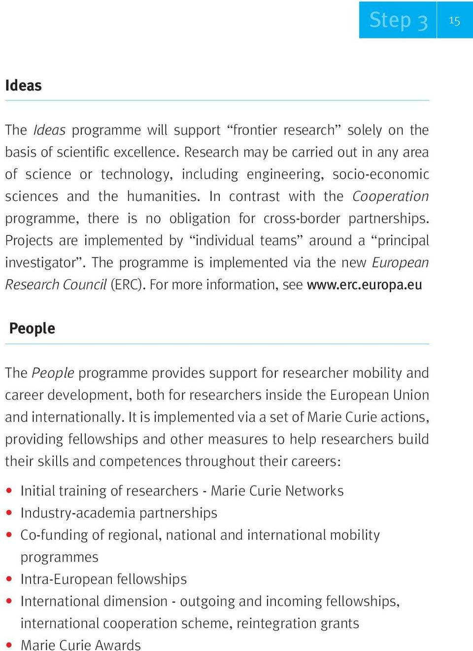 In contrast with the Cooperation programme, there is no obligation for cross-border partnerships. Projects are implemented by individual teams around a principal investigator.