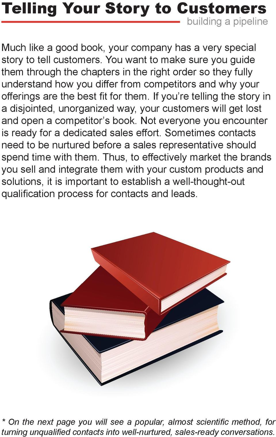 If you re telling the story in a disjointed, unorganized way, your customers will get lost and open a competitor s book. Not everyone you encounter is ready for a dedicated sales effort.