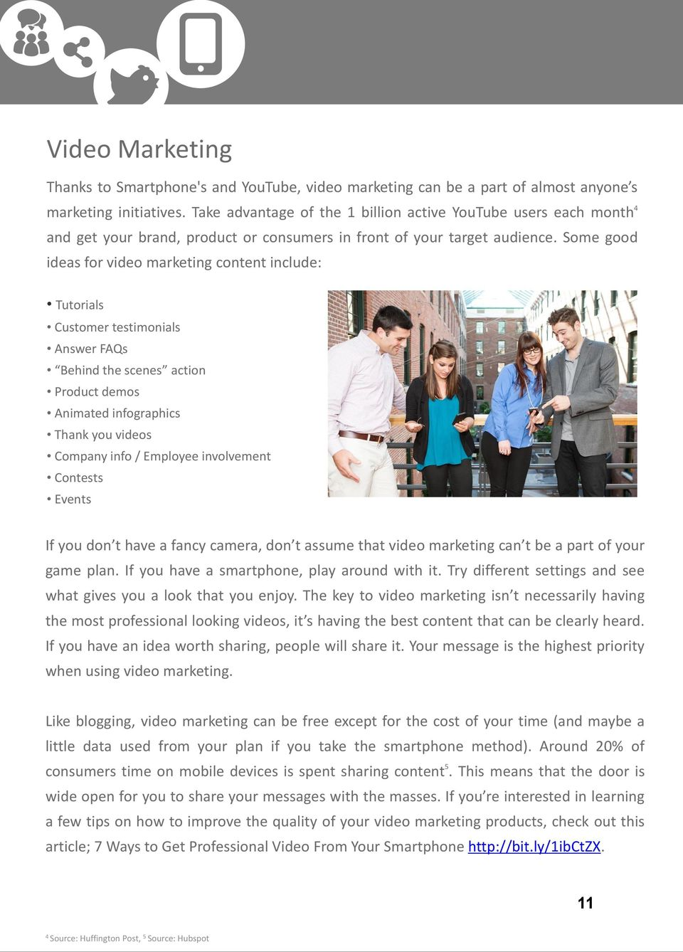Some good ideas for video marketing content include: Tutorials Customer testimonials Answer FAQs Behind the scenes action Product demos Animated infographics Thank you videos Company info / Employee