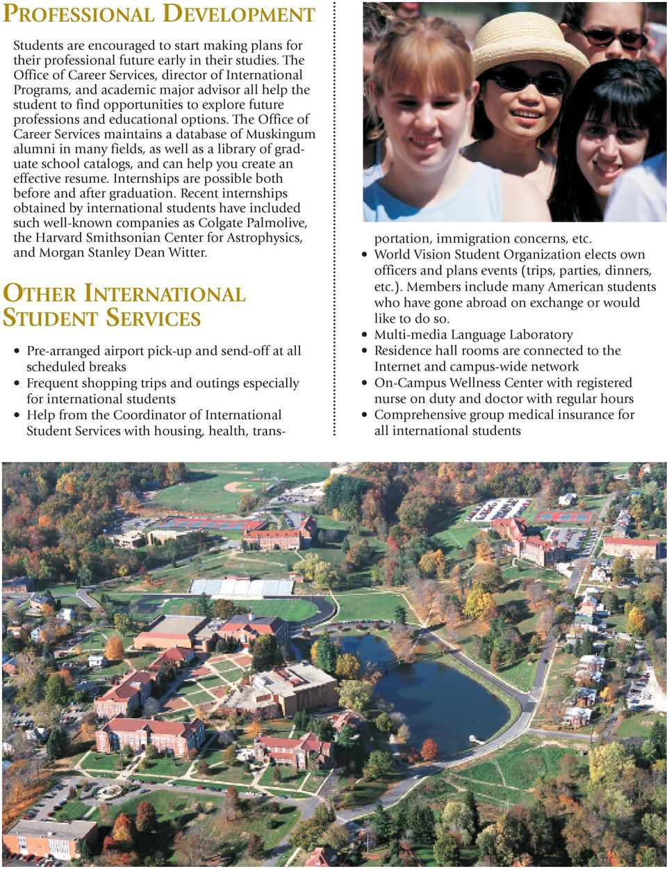 The Office of Career Services maintains a database of Muskingum alumni in many fields, as well as a library of graduate school catalogs, and can help you create an effective resume.