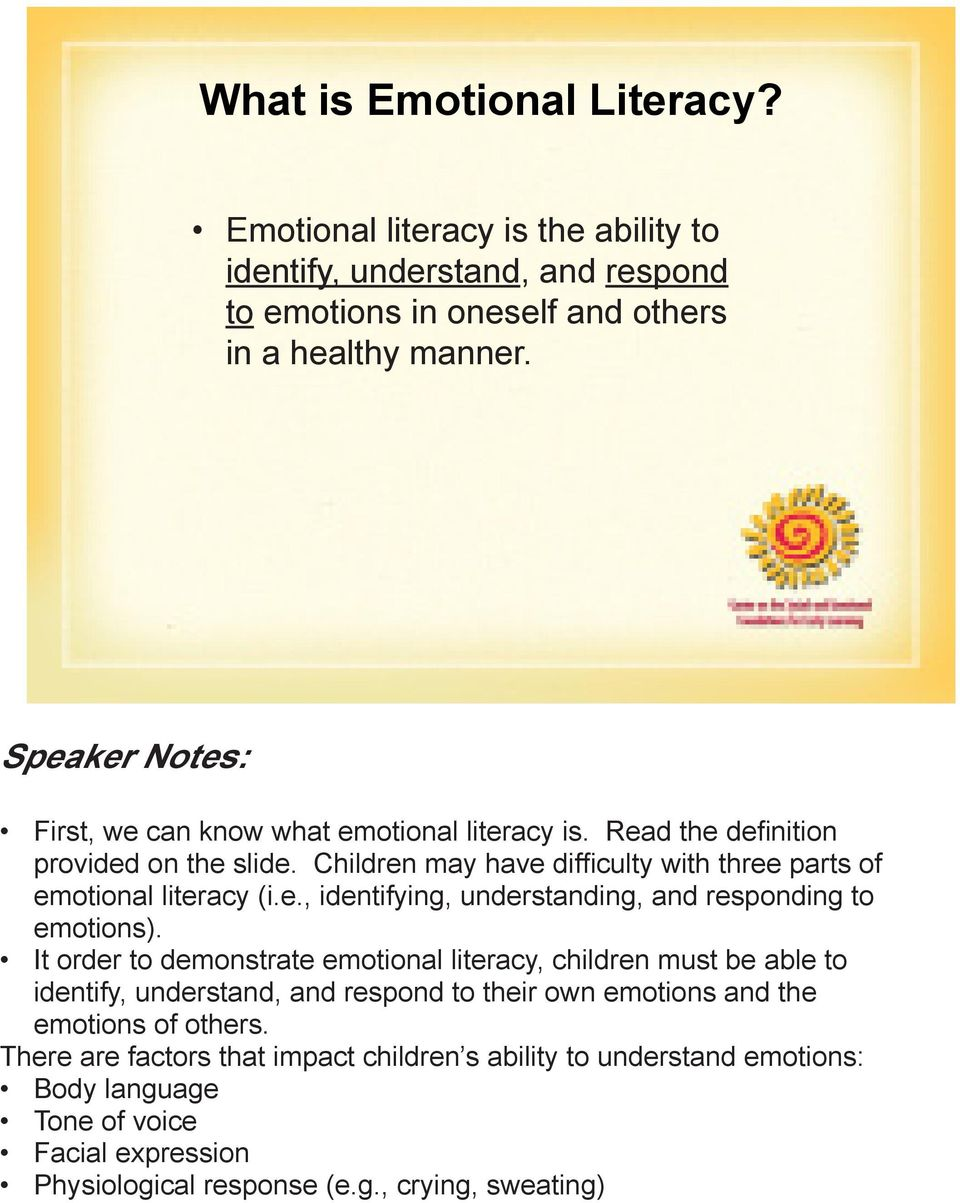 It order to demonstrate emotional literacy, children must be able to identify, understand, and respond to their own emotions and the emotions of others.
