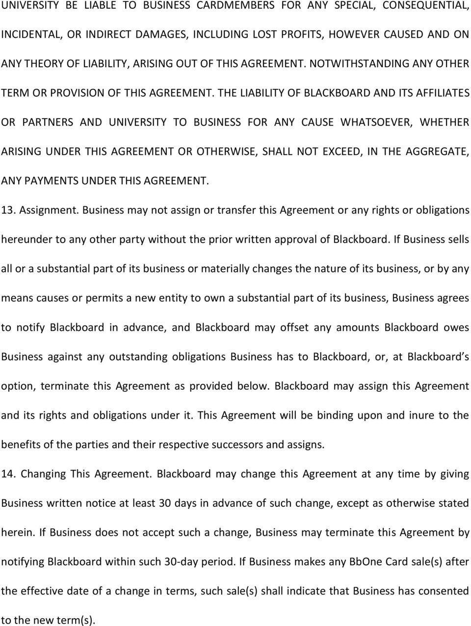 THE LIABILITY OF BLACKBOARD AND ITS AFFILIATES OR PARTNERS AND UNIVERSITY TO BUSINESS FOR ANY CAUSE WHATSOEVER, WHETHER ARISING UNDER THIS AGREEMENT OR OTHERWISE, SHALL NOT EXCEED, IN THE AGGREGATE,