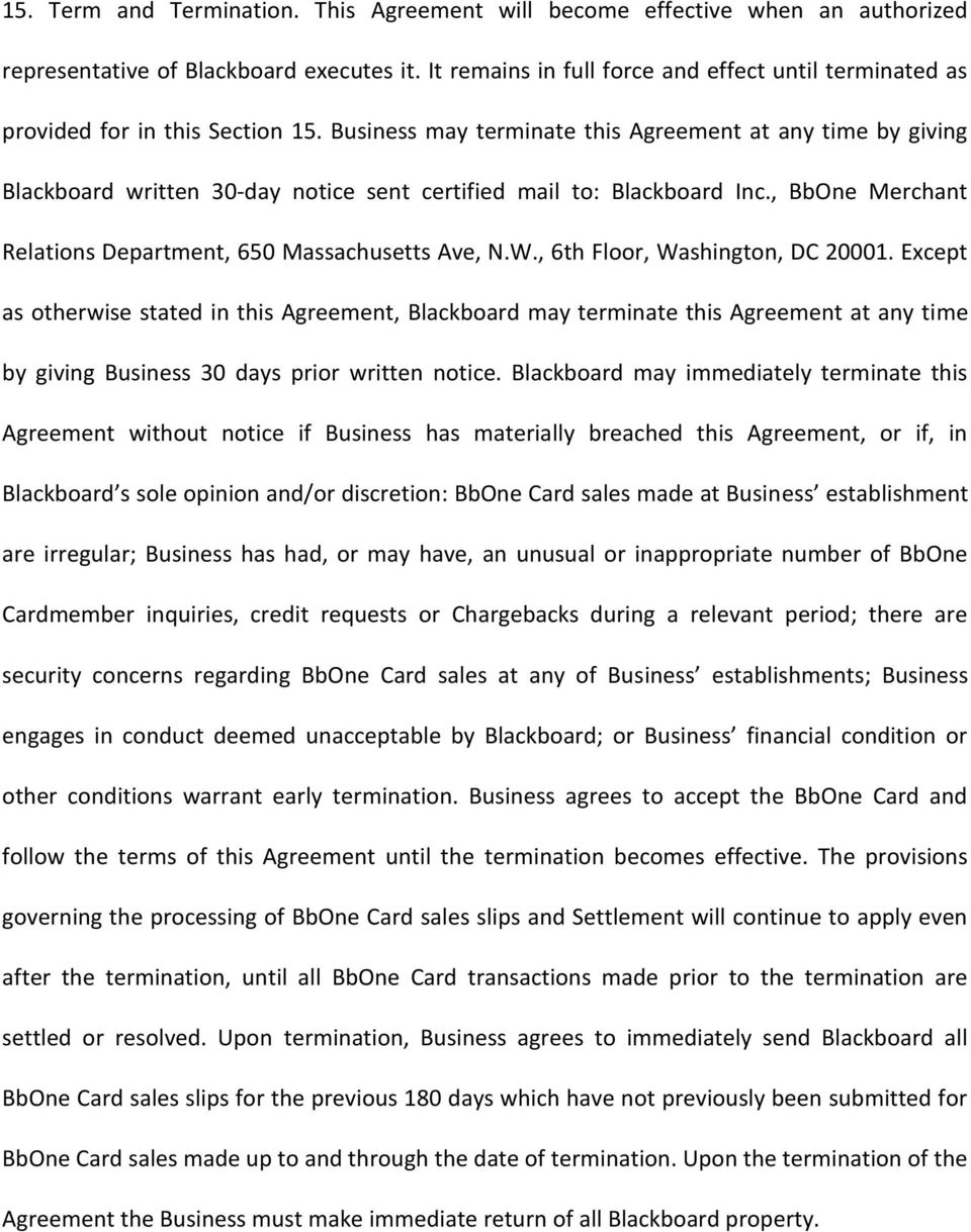 Business may terminate this Agreement at any time by giving Blackboard written 30-day notice sent certified mail to: Blackboard Inc., BbOne Merchant Relations Department, 650 Massachusetts Ave, N.W.