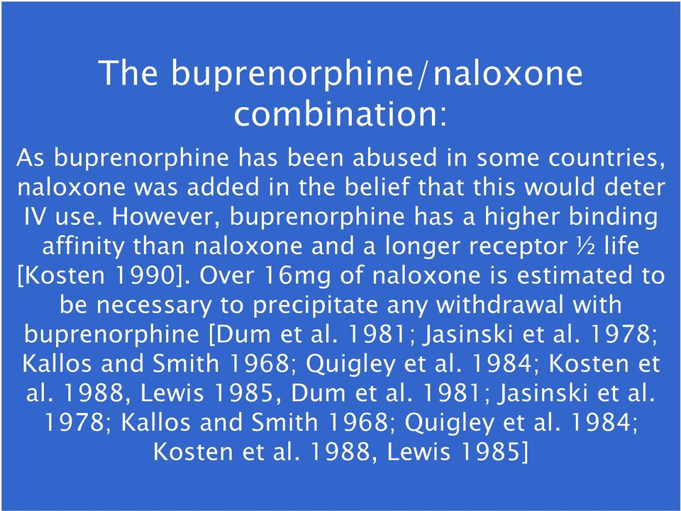 Over 16mg of naloxone is estimated to be necessary to precipitate any withdrawal with buprenorphine [Dum et al. 1981; Jasinski et al.