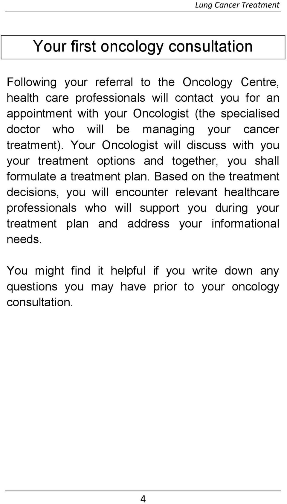 Your Oncologist will discuss with you your treatment options and together, you shall formulate a treatment plan.