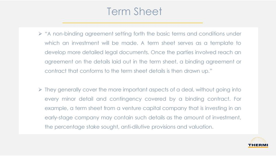 Once the parties involved reach an agreement on the details laid out in the term sheet, a binding agreement or contract that conforms to the term sheet details is then drawn up.