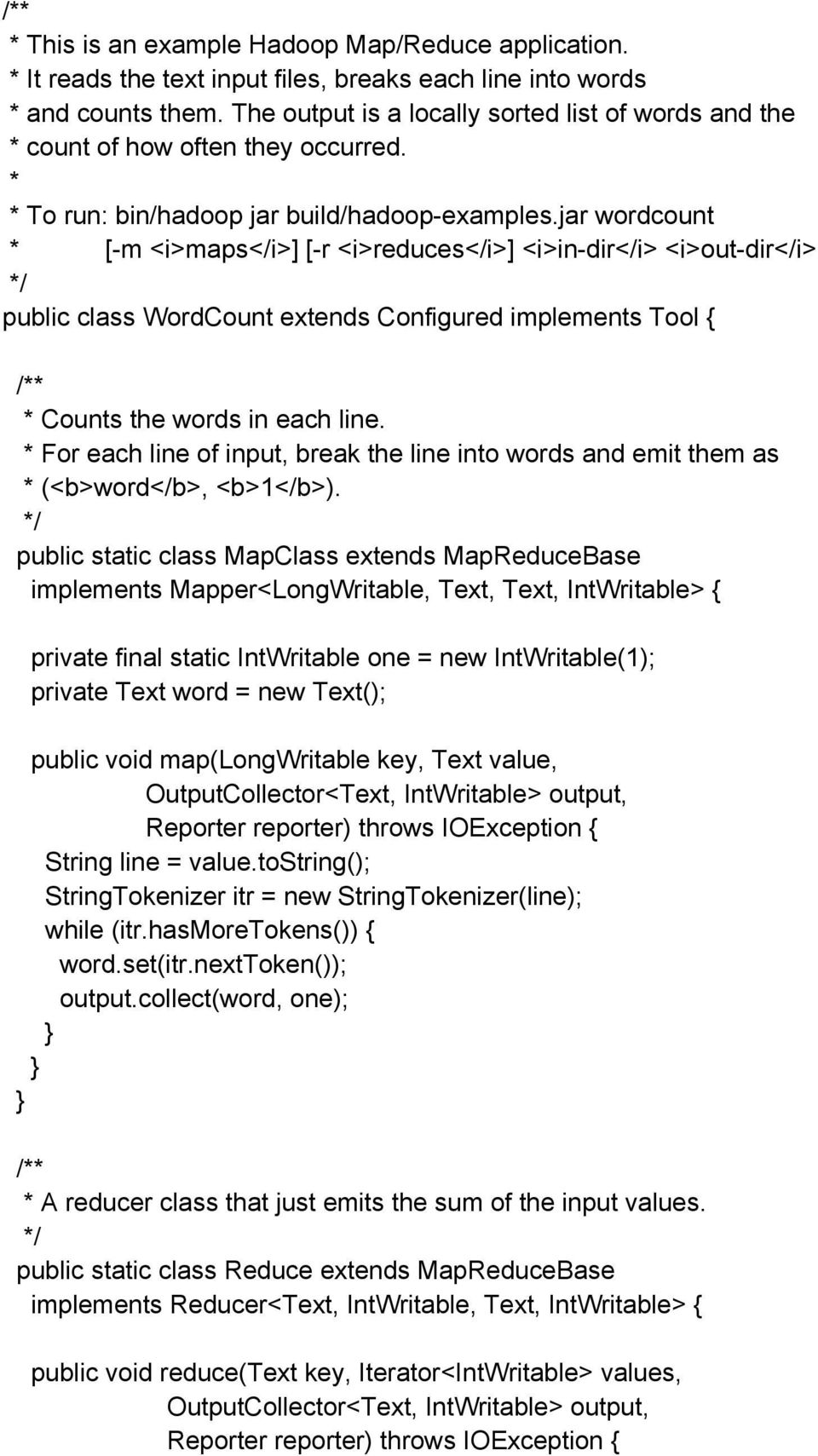 jar wordcount * [-m <i>maps</i>] [-r <i>reduces</i>] <i>in-dir</i> <i>out-dir</i> public class WordCount extends Configured implements Tool { /** * Counts the words in each line.