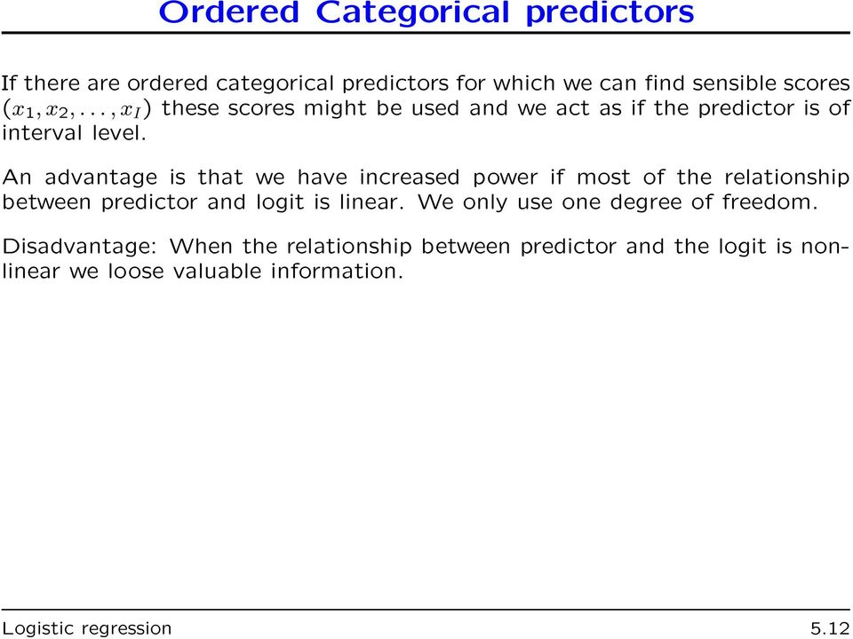 An advantage is that we have increased power if most of the relationship between predictor and logit is linear.