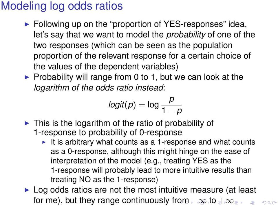 logit(p) = log 1 p This is the logarithm of the ratio of probability of 1-response to probability of 0-response It is arbitrary what counts as a 1-response and what counts as a 0-response, although