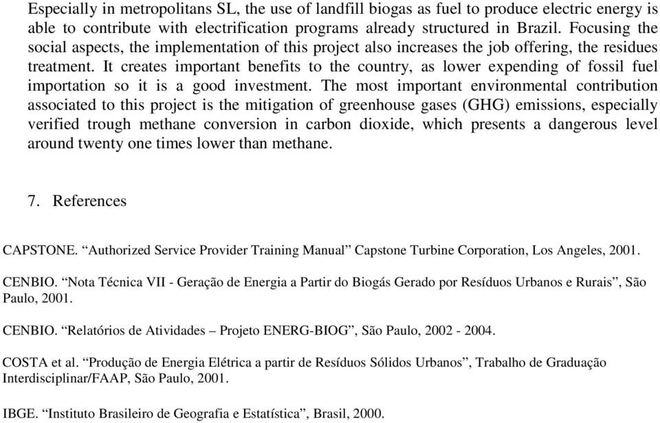 It creates important benefits to the country, as lower expending of fossil fuel importation so it is a good investment.