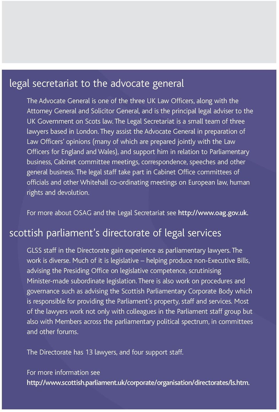 They assist the Advocate General in preparation of Law Officers opinions (many of which are prepared jointly with the Law Officers for England and Wales), and support him in relation to Parliamentary
