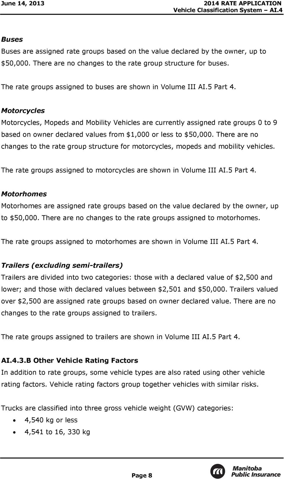 Motorcycles Motorcycles, Mopeds and Mobility Vehicles are currently assigned rate groups 0 to 9 based on owner declared values from $1,000 or less to $50,000.