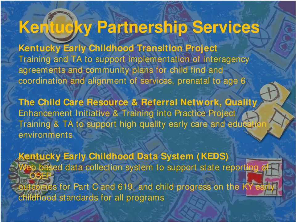 & Training into Practice Project Training & TA to support high quality early care and education environments Kentucky Early Childhood Data System (KEDS) Web