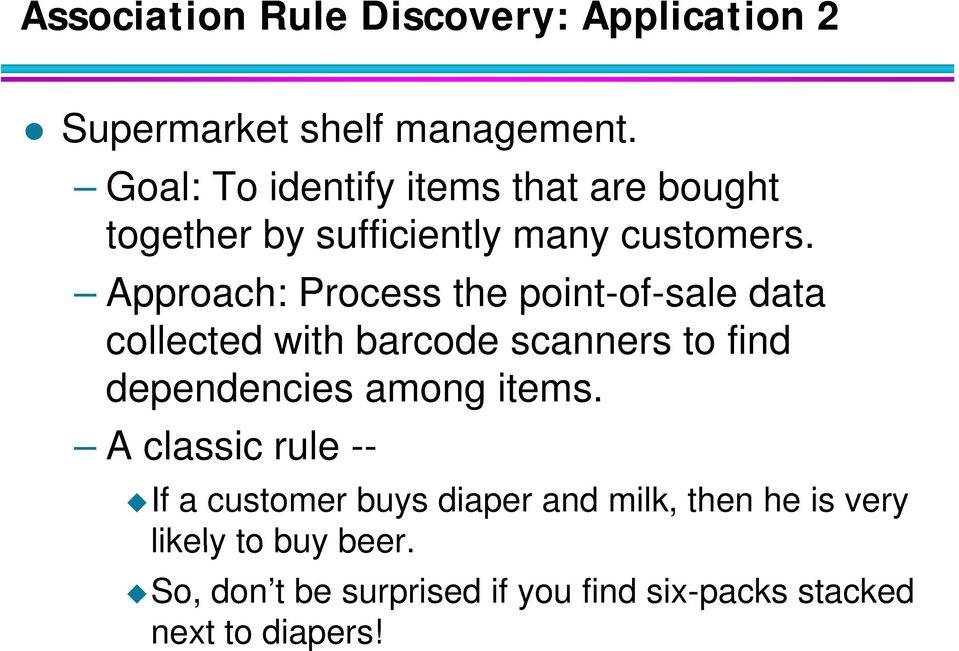 Approach: Process the point-of-sale data collected with barcode scanners s to find dependencies among