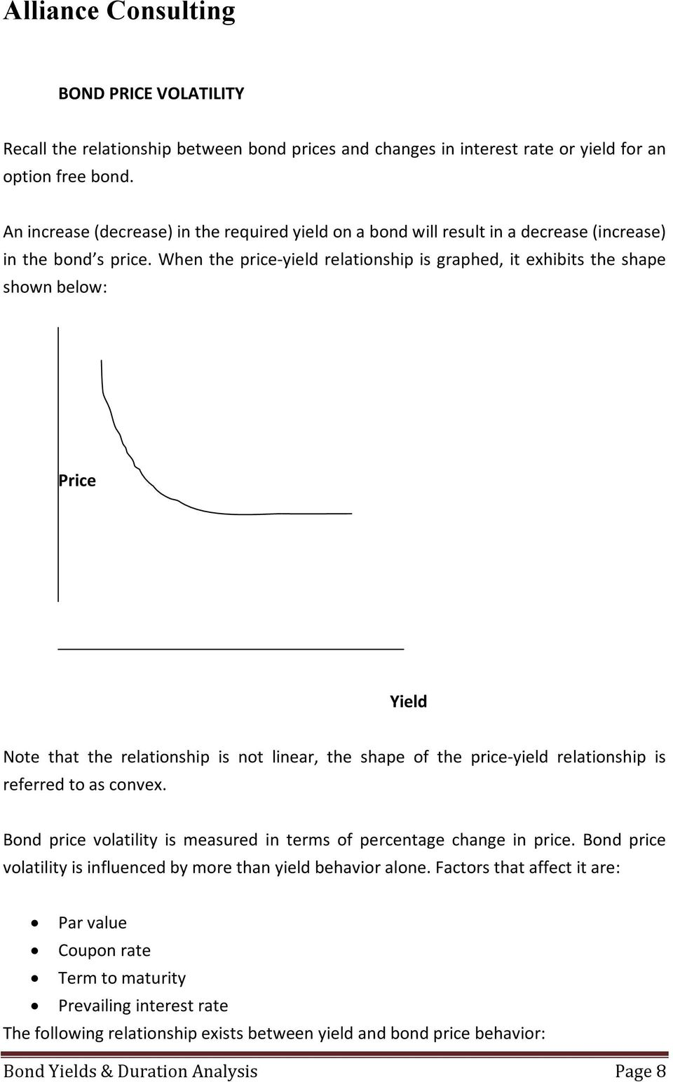 When the price-yield relationship is graphed, it exhibits the shape shown below: Price Yield Note that the relationship is not linear, the shape of the price-yield relationship is referred to as