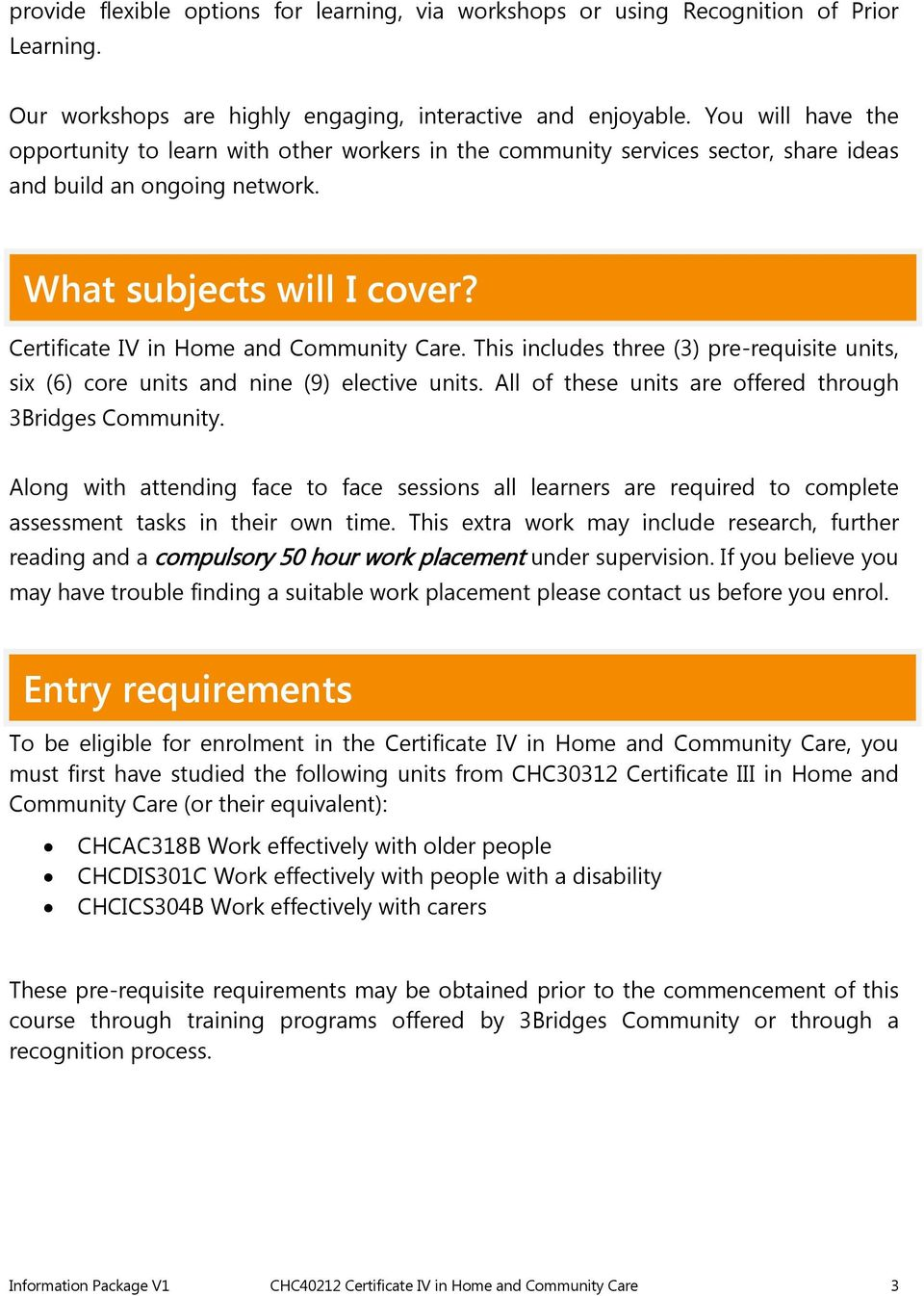 There are nineteen (18) units of competency that must be completed to attain Certificate IV in Home and Community Care.