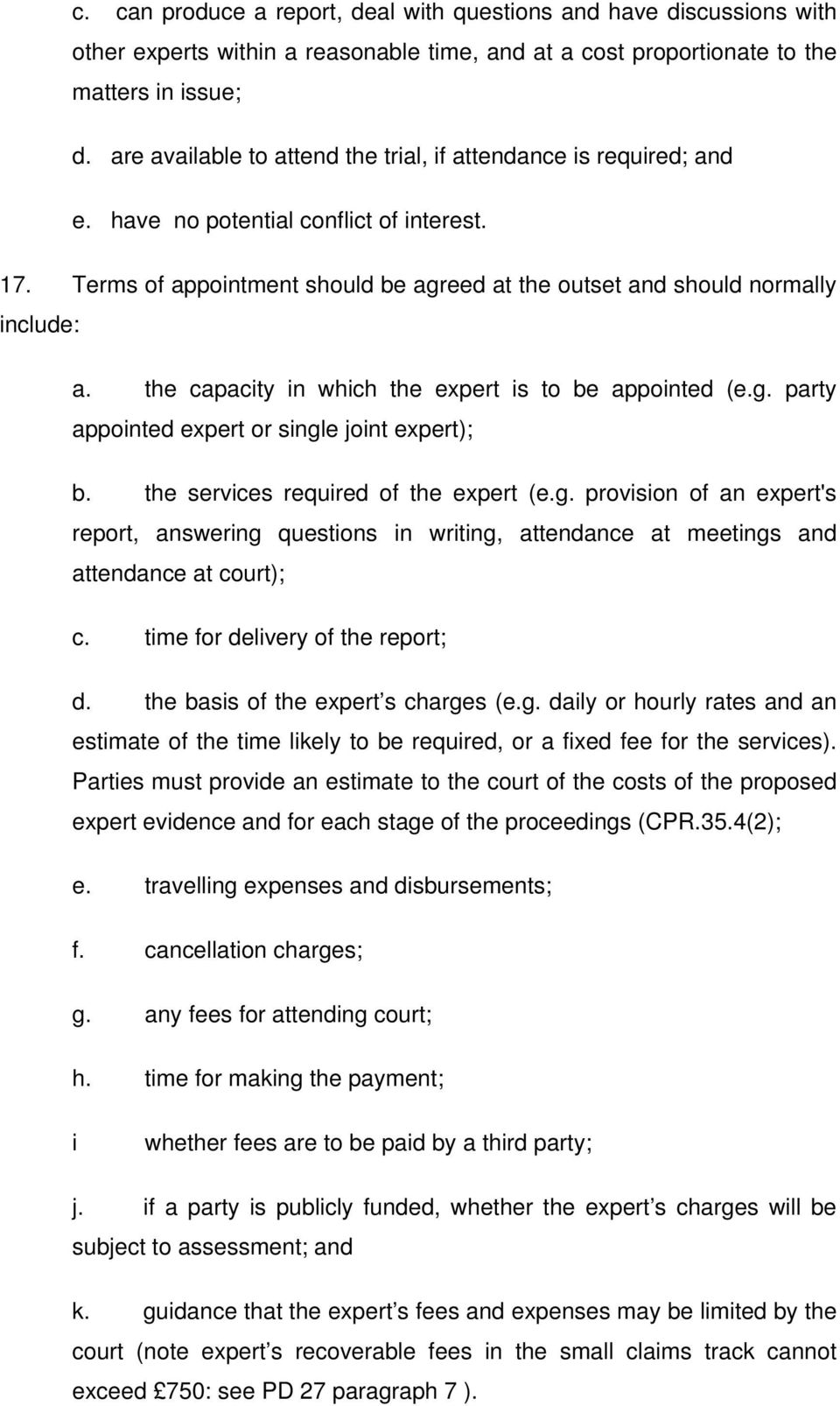 the capacity in which the expert is to be appointed (e.g. party appointed expert or single joint expert); b. the services required of the expert (e.g. provision of an expert's report, answering questions in writing, attendance at meetings and attendance at court); c.