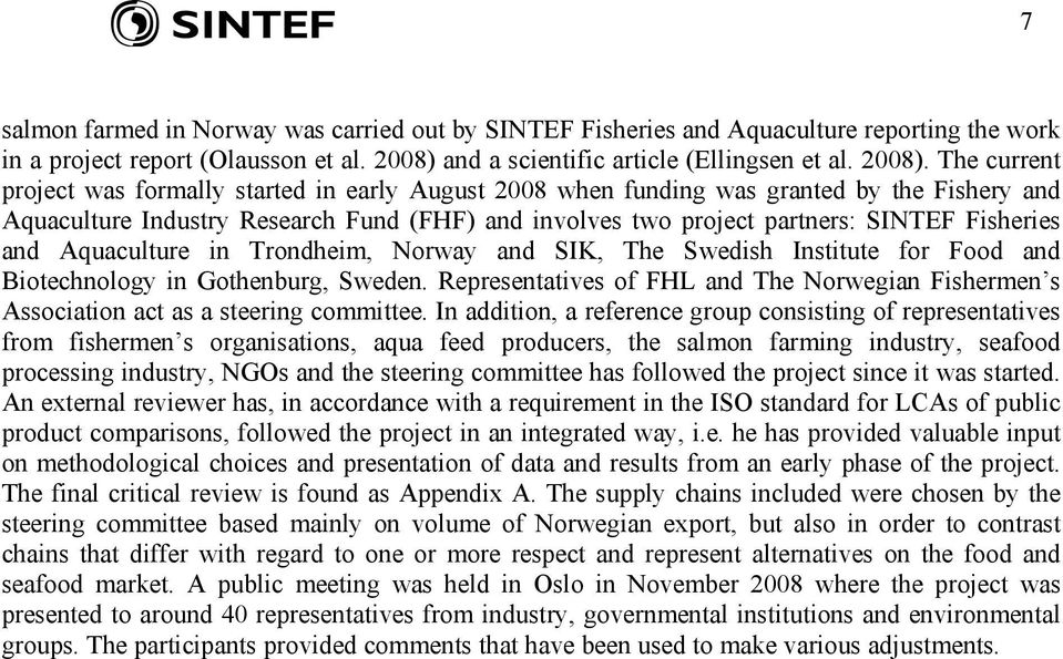 The current project was formally started in early August 2008 when funding was granted by the Fishery and Aquaculture Industry Research Fund (FHF) and involves two project partners: SINTEF Fisheries