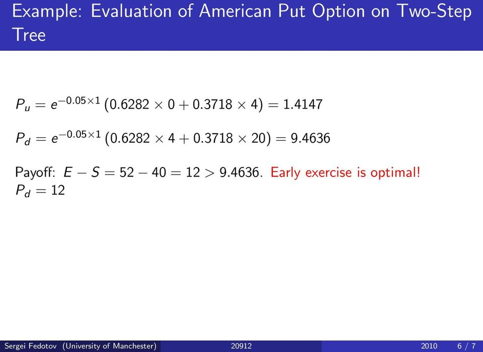 3718 20) = 9.4636 Payoff: E S = 52 40 = 12 > 9.4636. Early exercise is optimal!