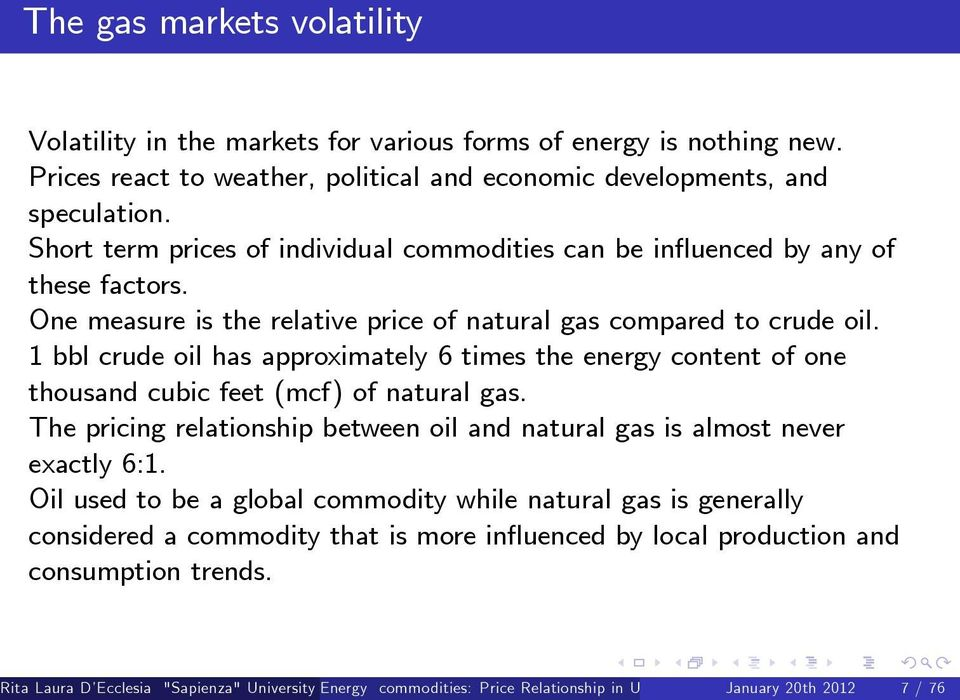 1 bbl crude oil has approximately 6 times the energy content of one thousand cubic feet (mcf) of natural gas. The pricing relationship between oil and natural gas is almost never exactly 6:1.