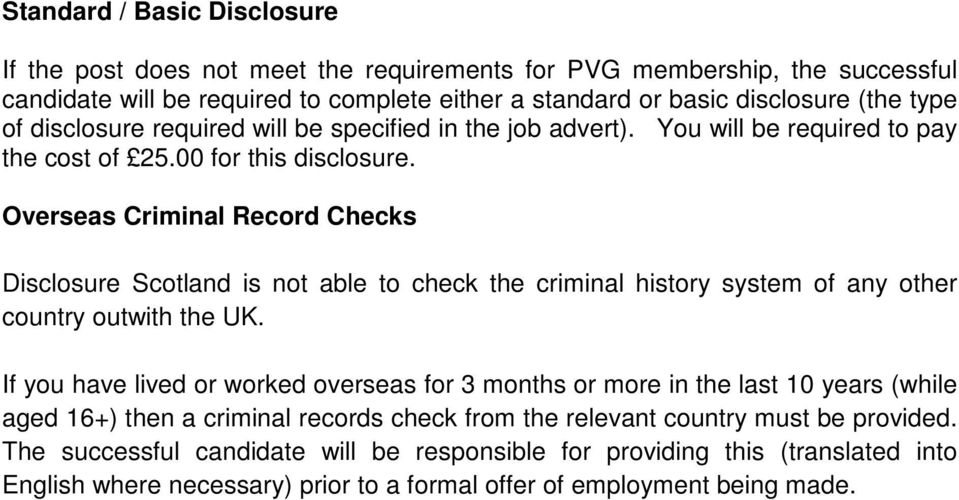 Overseas Criminal Record Checks Disclosure Scotland is not able to check the criminal history system of any other country outwith the UK.