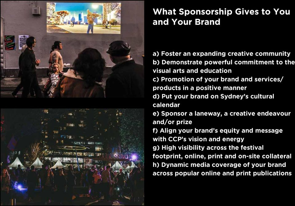 Sponsor a laneway, a creative endeavour and/or prize f) Align your brand s equity and message with CCP s vision and energy g) High visibility