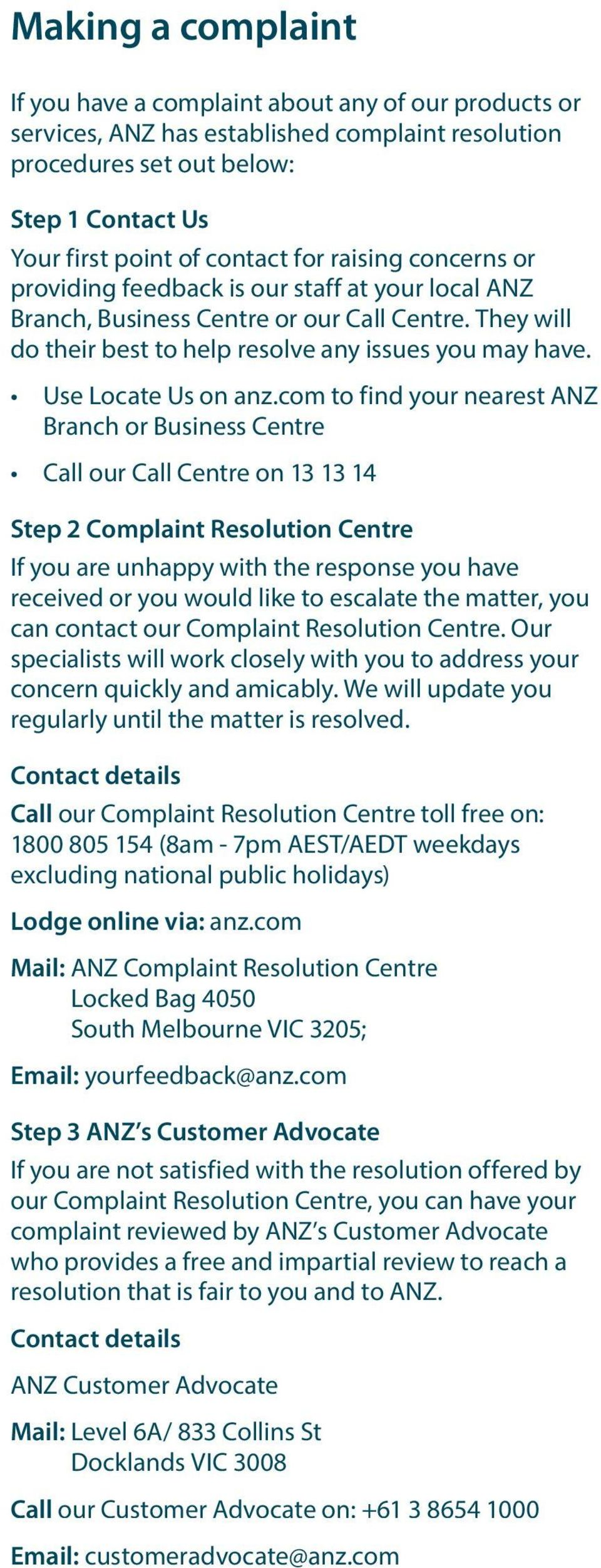 com to find your nearest ANZ Branch or Business Centre Call our Call Centre on 13 13 14 Step 2 Complaint Resolution Centre If you are unhappy with the response you have received or you would like to