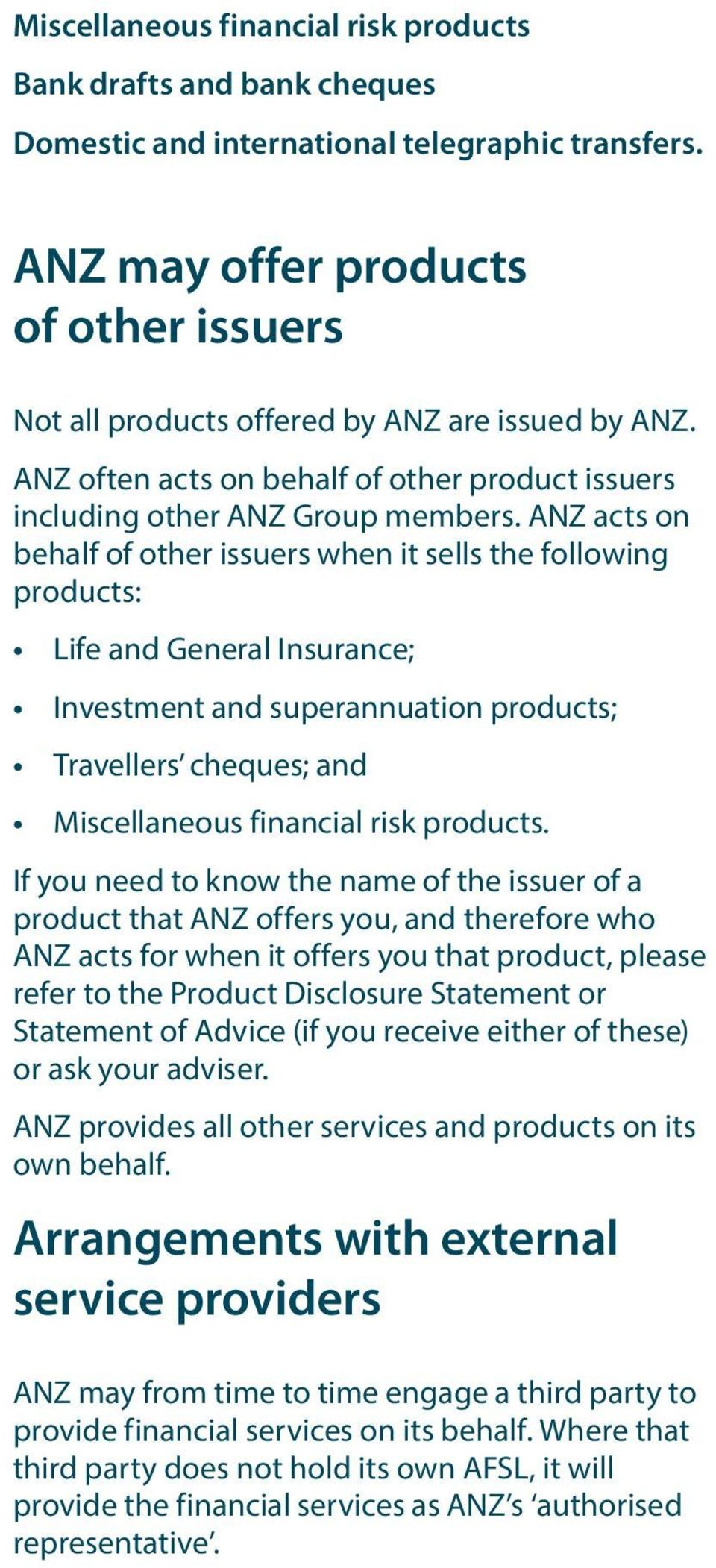ANZ acts on behalf of other issuers when it sells the following products: Life and General Insurance; Investment and superannuation products; Travellers cheques; and Miscellaneous financial risk