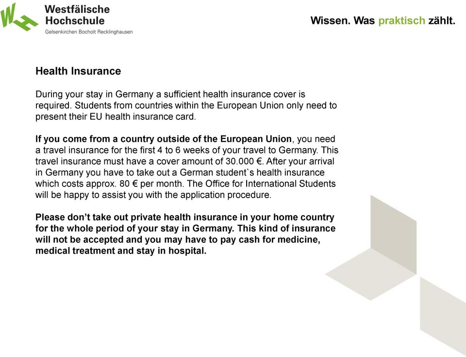 After your arrival in Germany you have to take out a German student`s health insurance which costs approx. 80 per month.