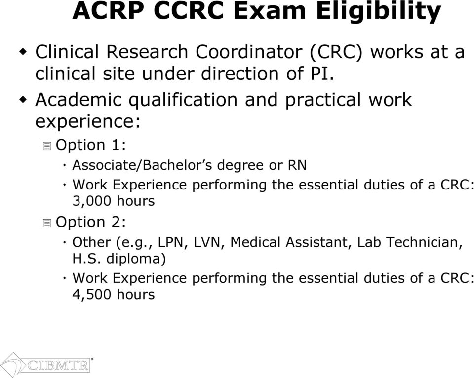 Experience performing the essential duties of a CRC: 3,000 hours Option 2: Other (e.g., LPN, LVN, Medical Assistant, Lab Technician, H.