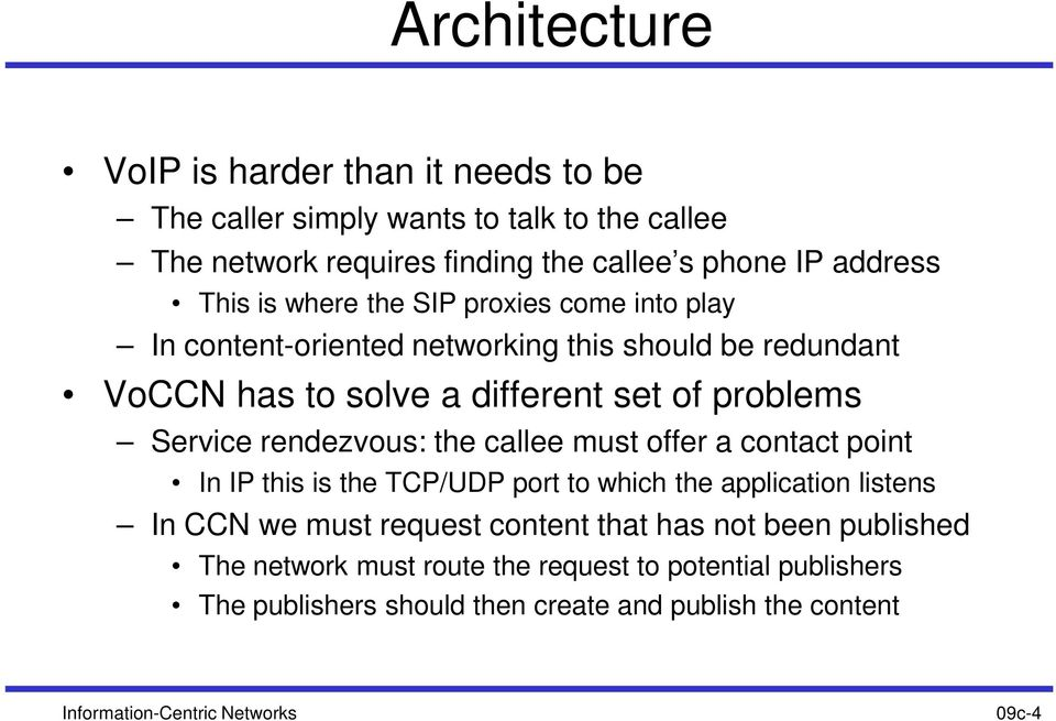 rendezvous: the callee must offer a contact point In IP this is the TCP/UDP port to which the application listens In CCN we must request content that has not