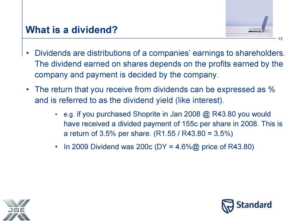 The return that you receive from dividends can be expressed as % and is referred to as the dividend yield (like interest). e.g.