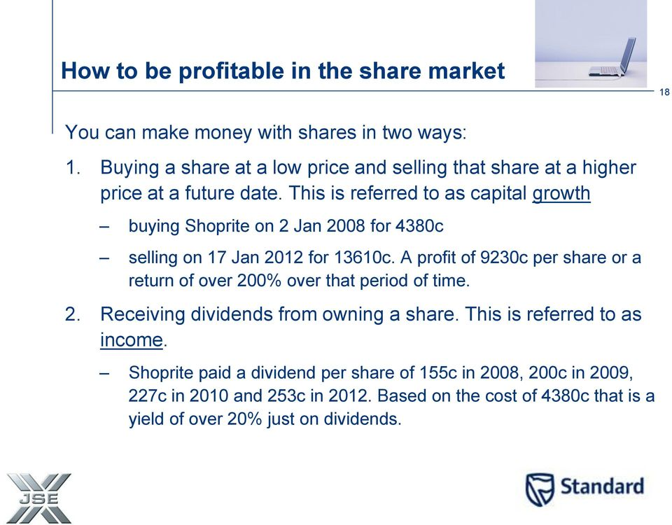 This is referred to as capital growth buying Shoprite on 2 Jan 2008 for 4380c selling on 17 Jan 2012 for 13610c.