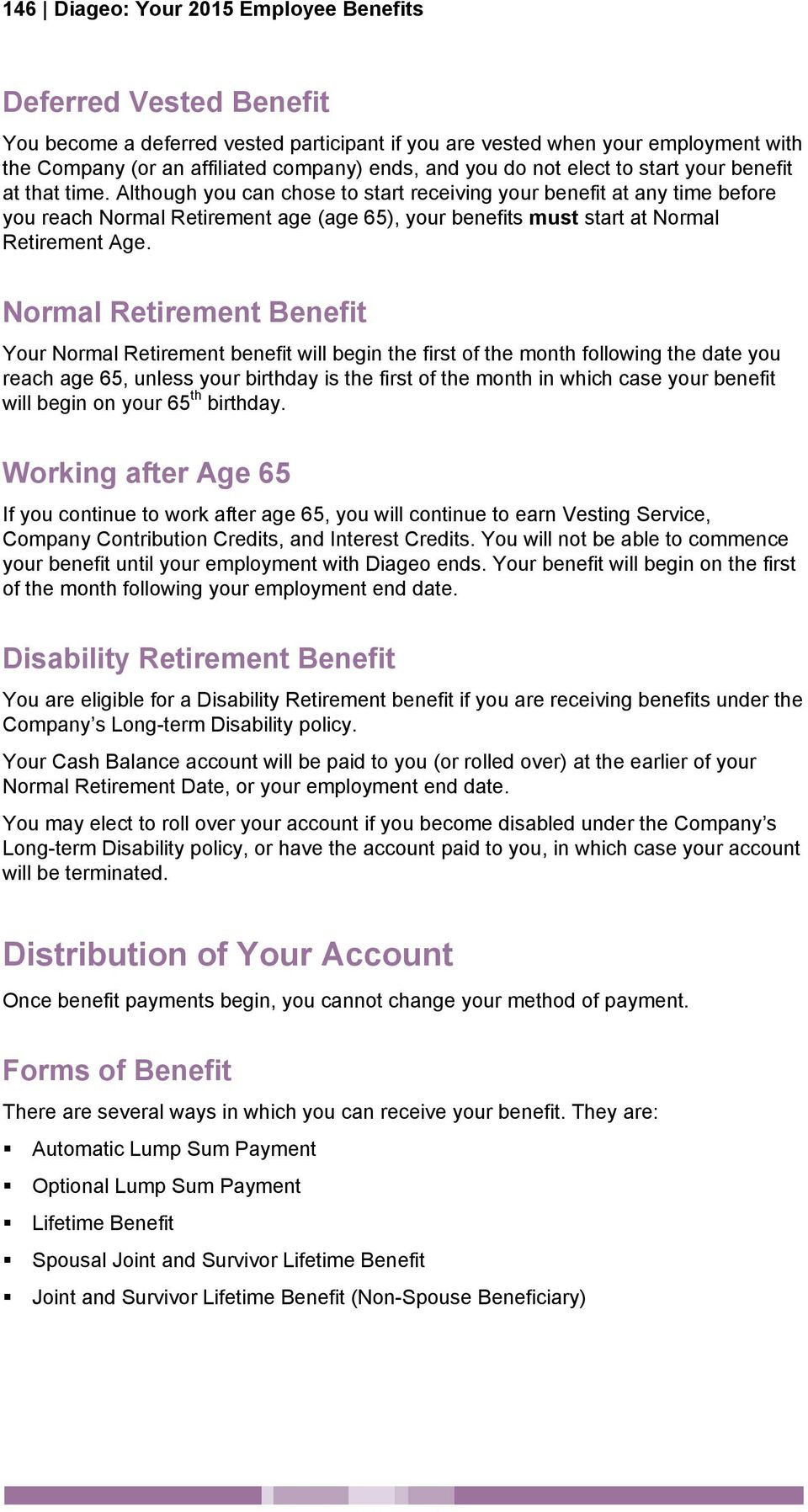 Although you can chose to start receiving your benefit at any time before you reach Normal Retirement age (age 65), your benefits must start at Normal Retirement Age.