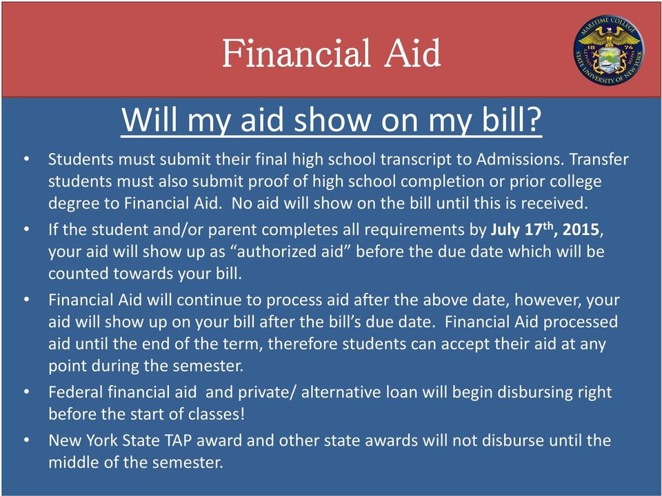 If the student and/or parent completes all requirements by July 17 th, 2015, your aid will show up as authorized aid before the due date which will be counted towards your bill.